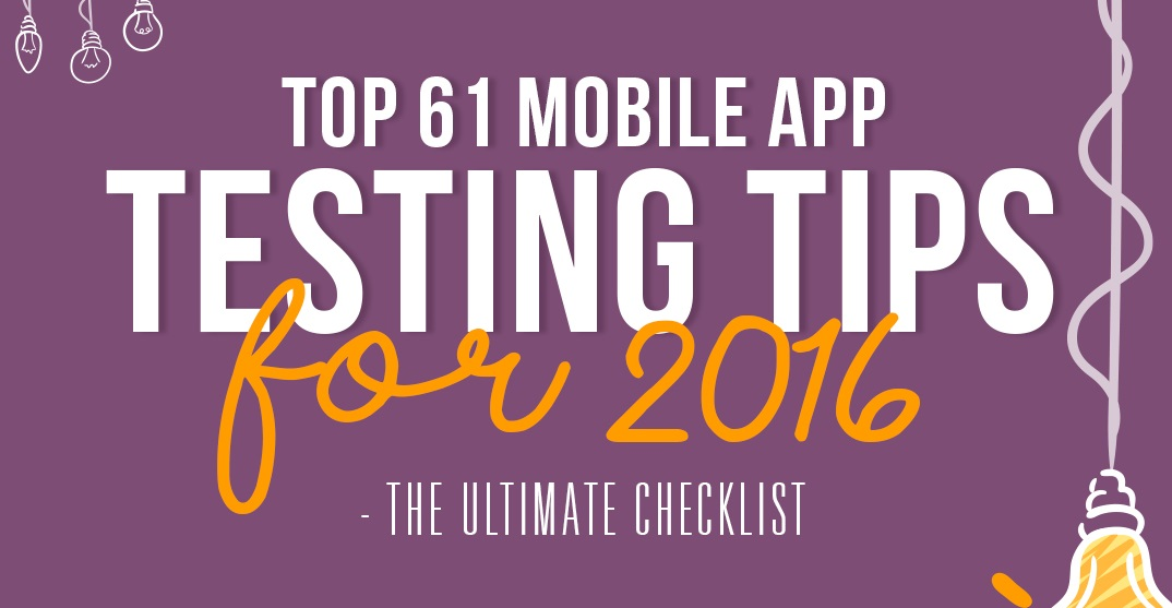 Top 61 Mobile App Testing Tips For 2016 - The Ultimate Checklist