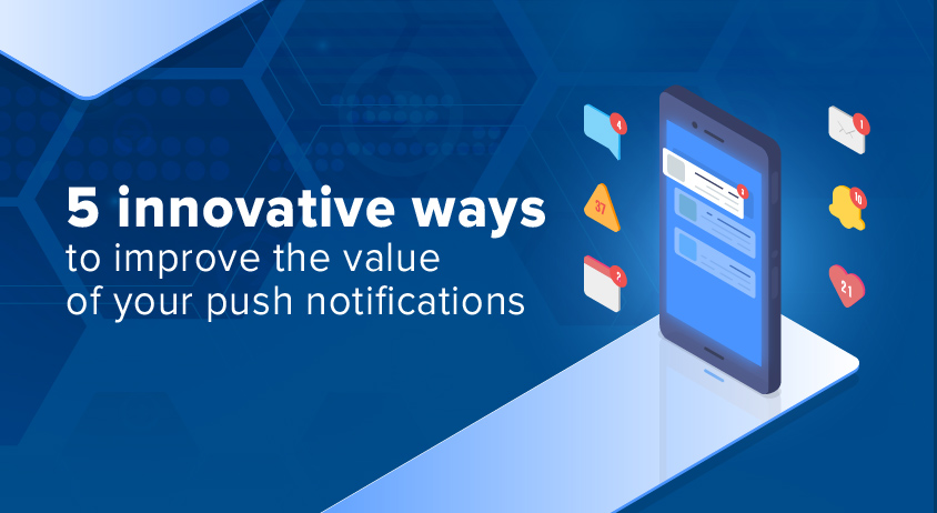 5 Innovative Ways To Improve The Value Of Your Push Notifications