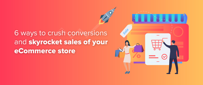 6 Ways To Crush Conversions And Skyrocket The Sales Of Your eCommerce Store